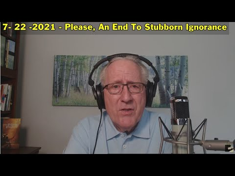 7- 22 -2021 Please, An End To Stubborn Ignorance